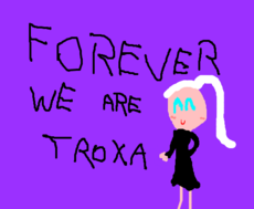 FOREVER,WE ARE TROXA XD